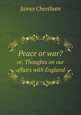 Peace or War? Or, Thoughts on Our Affairs with England