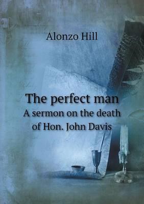 The Perfect Man a Sermon on the Death of Hon. John Davis