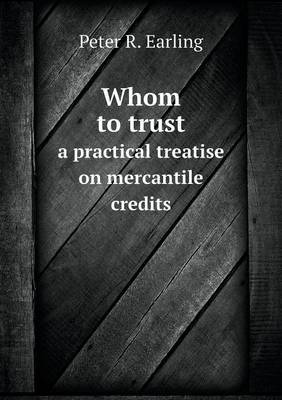 Whom to Trust a Practical Treatise on Mercantile Credits