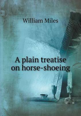 A Plain Treatise on Horse-Shoeing