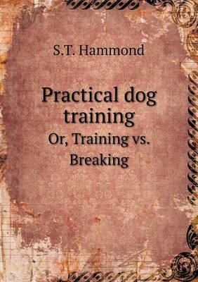 Practical Dog Training Or, Training vs. Breaking