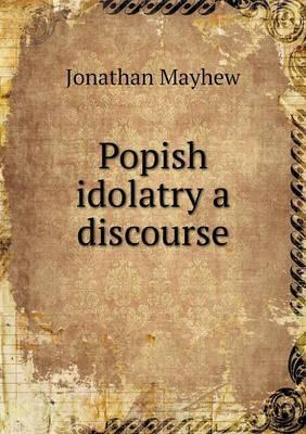 Popish Idolatry a Discourse