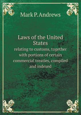 Laws of the United States Relating to Customs, Together with Portions of Certain Commercial Treaties, Compiled and Indexed