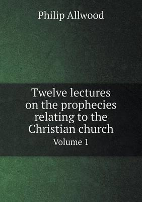 Twelve Lectures on the Prophecies Relating to the Christian Church Volume 1