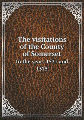 The Visitations of the County of Somerset in the Years 1531 and 1575