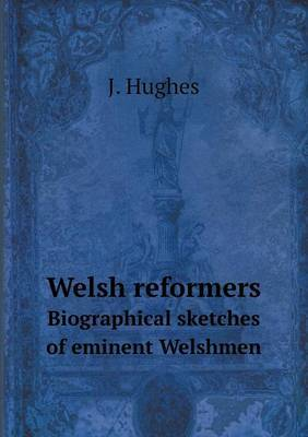 Welsh Reformers Biographical Sketches of Eminent Welshmen