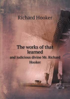 The Works of That Learned and Judicious Divine Mr. Richard Hooker