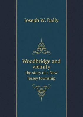 Woodbridge and Vicinity the Story of a New Jersey Township