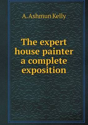 The Expert House Painter a Complete Exposition