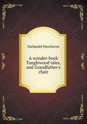 A Wonder-Book Tanglewood Tales, and Grandfather's Chair