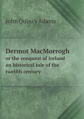 Dermot Macmorrogh or the Conquest of Ireland an Historical Tale of the Twelfth Century