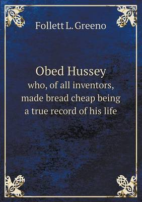Obed Hussey Who, of All Inventors, Made Bread Cheap Being a True Record of His Life