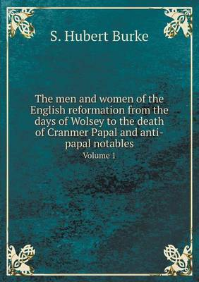 The Men and Women of the English Reformation from the Days of Wolsey to the Death of Cranmer Papal and Anti-Papal Notables Volume 1