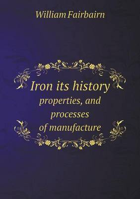 Iron Its History Properties, and Processes of Manufacture
