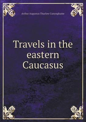 Travels in the Eastern Caucasus