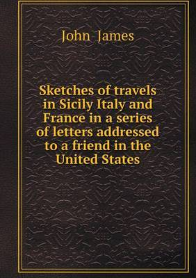 Sketches of Travels in Sicily Italy and France in a Series of Letters Addressed to a Friend in the United States