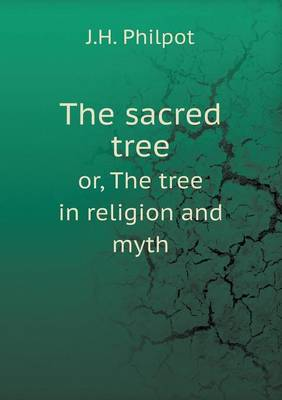 The Sacred Tree Or, the Tree in Religion and Myth