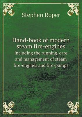 Hand-Book of Modern Steam Fire-Engines Including the Running, Care and Management of Steam Fire-Engines and Fire-Pumps