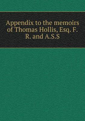 Appendix to the Memoirs of Thomas Hollis, Esq. F.R. and A.S.S