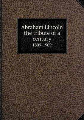 Abraham Lincoln the Tribute of a Century 1809-1909