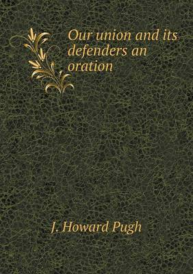 Our Union and Its Defenders an Oration