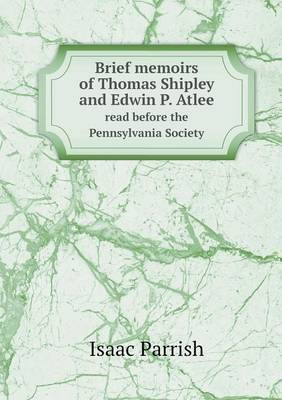 Brief Memoirs of Thomas Shipley and Edwin P. Atlee Read Before the Pennsylvania Society
