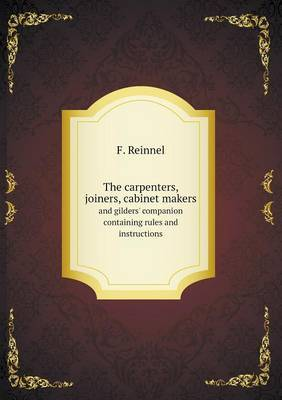 The Carpenters, Joiners, Cabinet Makers and Gilders' Companion Containing Rules and Instructions