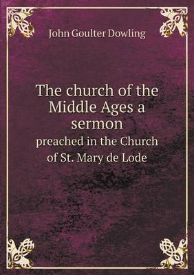 The Church of the Middle Ages a Sermon Preached in the Church of St. Mary de Lode