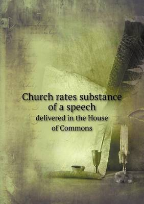 Church Rates Substance of a Speech Delivered in the House of Commons