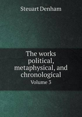 The Works Political, Metaphysical, and Chronological Volume 3