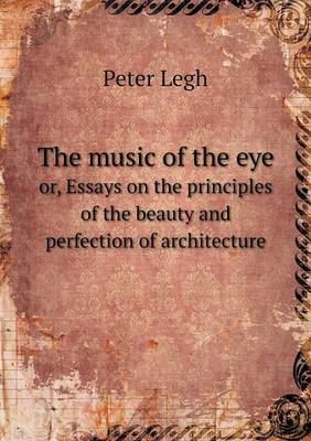 The Music of the Eye Or, Essays on the Principles of the Beauty and Perfection of Architecture