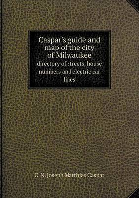 Caspar's Guide and Map of the City of Milwaukee Directory of Streets, House Numbers and Electric Car Lines