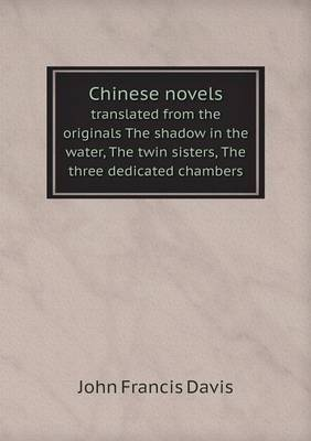 Chinese Novels Translated from the Originals the Shadow in the Water, the Twin Sisters, the Three Dedicated Chambers