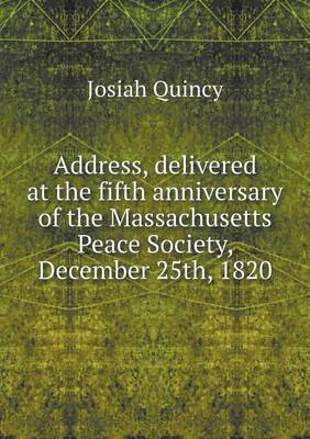 Address, Delivered at the Fifth Anniversary of the Massachusetts Peace Society, December 25th, 1820