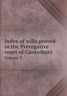 Index of Wills Proved in the Prerogative Court of Canterbury Volume 3