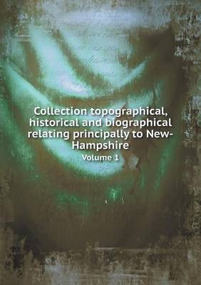 Collection Topographical, Historical and Biographical Relating Principally to New-Hampshire Volume 1