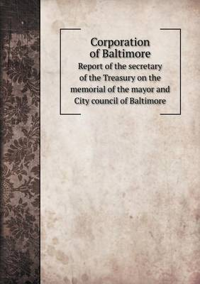 Corporation of Baltimore Report of the Secretary of the Treasury on the Memorial of the Mayor and City Council of Baltimore
