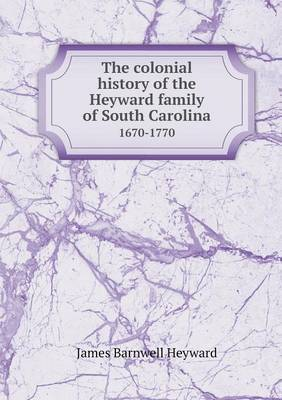 The Colonial History of the Heyward Family of South Carolina 1670-1770