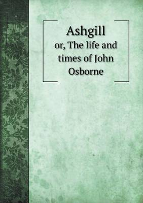 Ashgill Or, the Life and Times of John Osborne