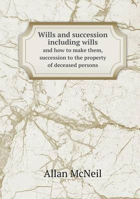 Wills and Succession Including Wills and How to Make Them, Succession to the Property of Deceased Persons