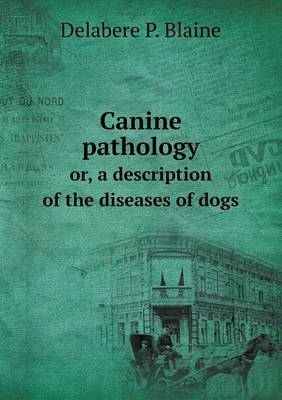 Canine Pathology Or, a Description of the Diseases of Dogs