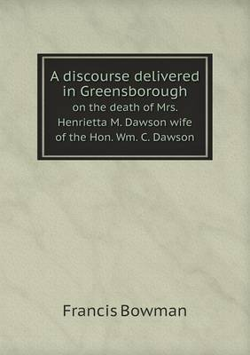 A Discourse Delivered in Greensborough on the Death of Mrs. Henrietta M. Dawson Wife of the Hon. Wm. C. Dawson