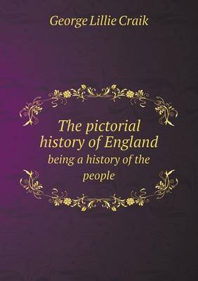The Pictorial History of England Being a History of the People