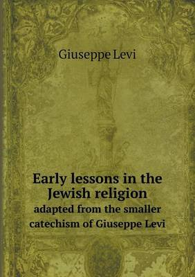 Early Lessons in the Jewish Religion Adapted from the Smaller Catechism of Giuseppe Levi