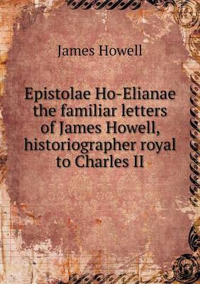 Epistolae Ho-Elianae the Familiar Letters of James Howell, Historiographer Royal to Charles II