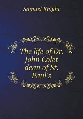 The Life of Dr. John Colet Dean of St. Paul's