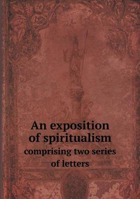 An Exposition of Spiritualism Comprising Two Series of Letters