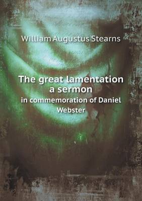 The Great Lamentation a Sermon in Commemoration of Daniel Webster