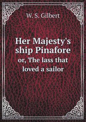 Her Majesty's Ship Pinafore Or, the Lass That Loved a Sailor