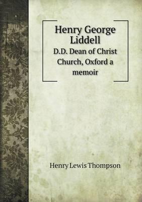 Henry George Liddell D.D. Dean of Christ Church, Oxford a Memoir